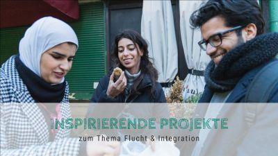 Inspirierende Projekte zum Thema Flucht & Integration